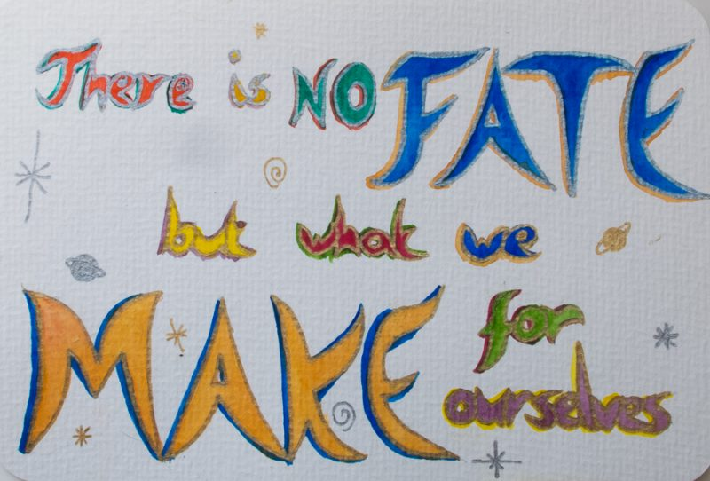 There is not fate but what we make for ourselves